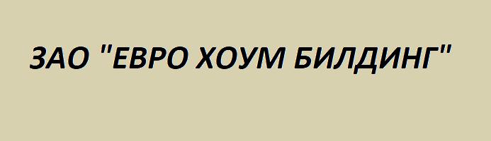 "ЗАО ""ЕВРО ХОУМ БИЛДИНГ"""